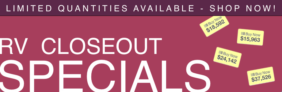 RV Closeout Specials - Limited Quantities Available - Don't Miss Out
